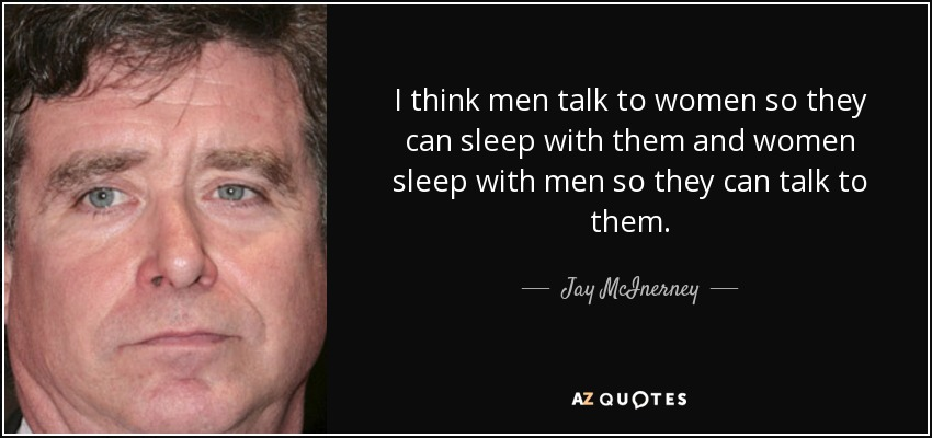 I think men talk to women so they can sleep with them and women sleep with men so they can talk to them. - Jay McInerney