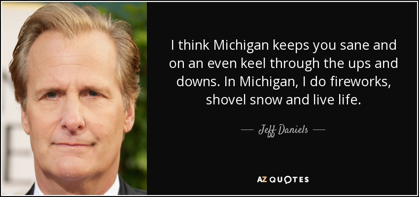 I think Michigan keeps you sane and on an even keel through the ups and downs. In Michigan, I do fireworks, shovel snow and live life. - Jeff Daniels