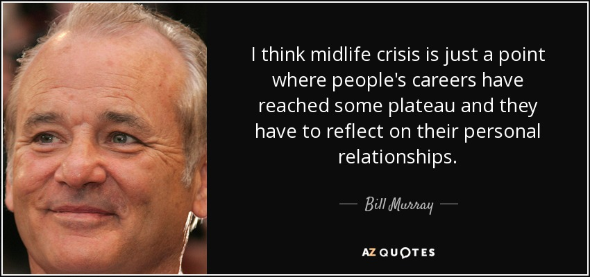 I think midlife crisis is just a point where people's careers have reached some plateau and they have to reflect on their personal relationships. - Bill Murray