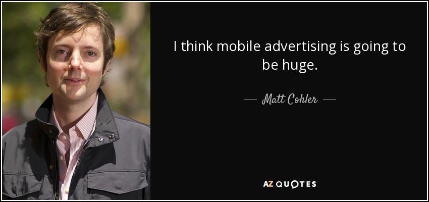 I think mobile advertising is going to be huge. - Matt Cohler