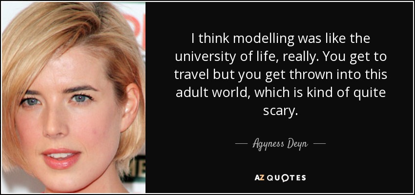 I think modelling was like the university of life, really. You get to travel but you get thrown into this adult world, which is kind of quite scary. - Agyness Deyn