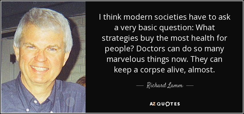 I think modern societies have to ask a very basic question: What strategies buy the most health for people? Doctors can do so many marvelous things now. They can keep a corpse alive, almost. - Richard Lamm