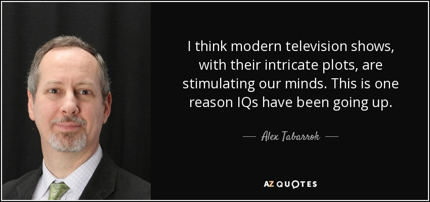 I think modern television shows, with their intricate plots, are stimulating our minds. This is one reason IQs have been going up. - Alex Tabarrok