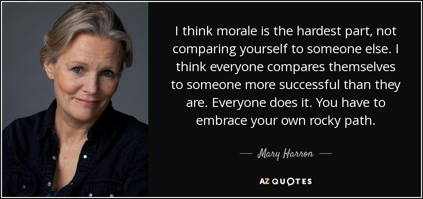 I think morale is the hardest part, not comparing yourself to someone else. I think everyone compares themselves to someone more successful than they are. Everyone does it. You have to embrace your own rocky path. - Mary Harron