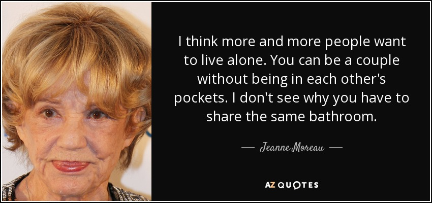 I think more and more people want to live alone. You can be a couple without being in each other's pockets. I don't see why you have to share the same bathroom. - Jeanne Moreau