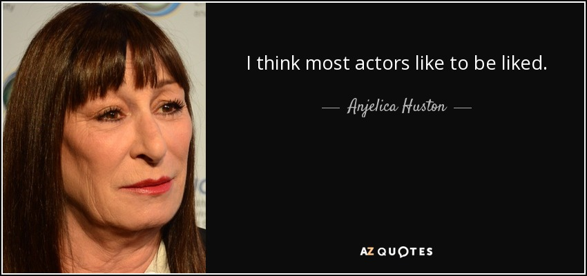 I think most actors like to be liked. - Anjelica Huston