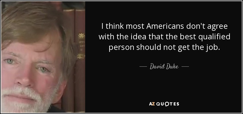 I think most Americans don't agree with the idea that the best qualified person should not get the job. - David Duke