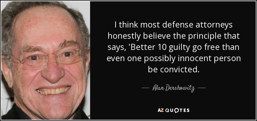 I think most defense attorneys honestly believe the principle that says, 'Better 10 guilty go free than even one possibly innocent person be convicted. - Alan Dershowitz