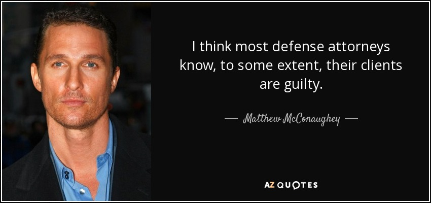 I think most defense attorneys know, to some extent, their clients are guilty. - Matthew McConaughey