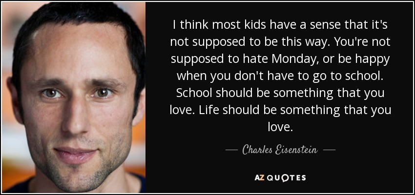 I think most kids have a sense that it's not supposed to be this way. You're not supposed to hate Monday, or be happy when you don't have to go to school. School should be something that you love. Life should be something that you love. - Charles Eisenstein