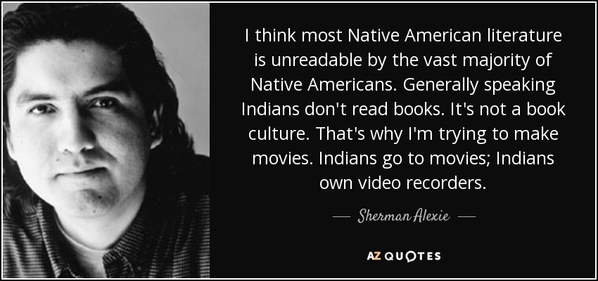 I think most Native American literature is unreadable by the vast majority of Native Americans. Generally speaking Indians don't read books. It's not a book culture. That's why I'm trying to make movies. Indians go to movies; Indians own video recorders. - Sherman Alexie