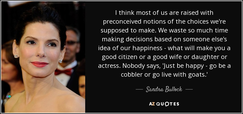 I think most of us are raised with preconceived notions of the choices we're supposed to make. We waste so much time making decisions based on someone else's idea of our happiness - what will make you a good citizen or a good wife or daughter or actress. Nobody says, 'Just be happy - go be a cobbler or go live with goats.' - Sandra Bullock