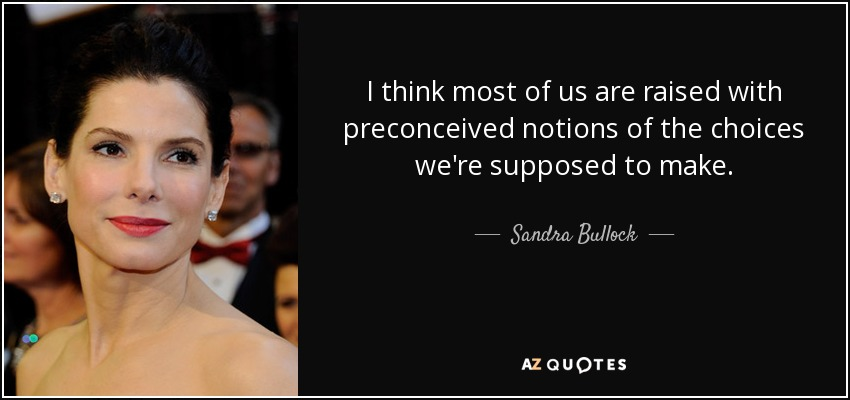 I think most of us are raised with preconceived notions of the choices we're supposed to make. - Sandra Bullock