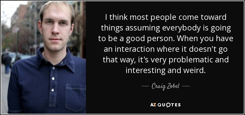 I think most people come toward things assuming everybody is going to be a good person. When you have an interaction where it doesn't go that way, it's very problematic and interesting and weird. - Craig Zobel