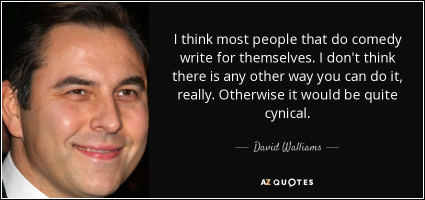 I think most people that do comedy write for themselves. I don't think there is any other way you can do it, really. Otherwise it would be quite cynical. - David Walliams