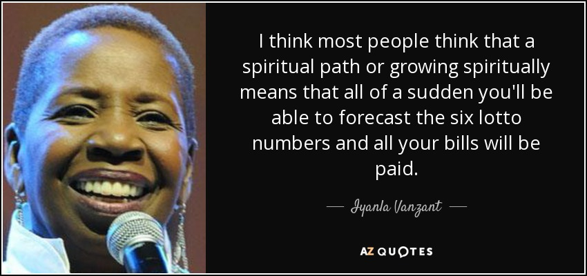 I think most people think that a spiritual path or growing spiritually means that all of a sudden you'll be able to forecast the six lotto numbers and all your bills will be paid. - Iyanla Vanzant
