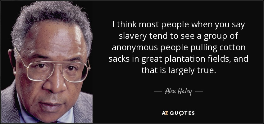 I think most people when you say slavery tend to see a group of anonymous people pulling cotton sacks in great plantation fields, and that is largely true. - Alex Haley
