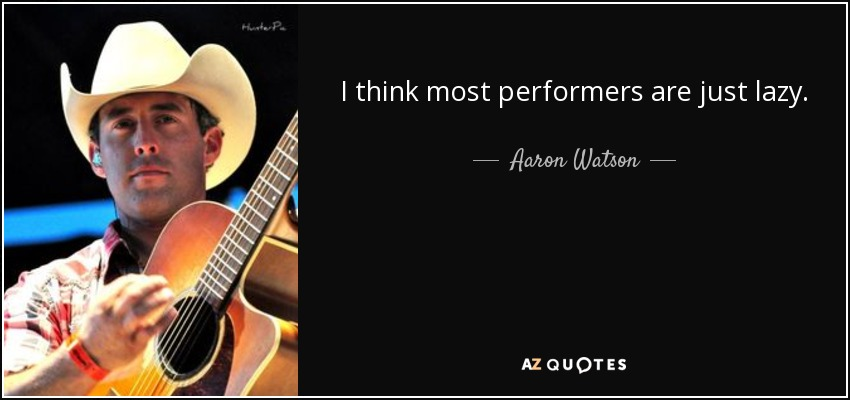 I think most performers are just lazy. - Aaron Watson