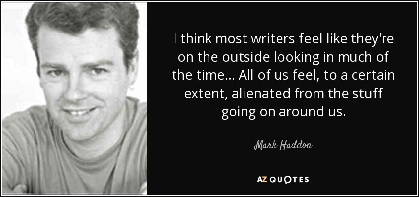 I think most writers feel like they're on the outside looking in much of the time. All of us feel, to a certain extent, alienated from the stuff going on around us. - Mark Haddon