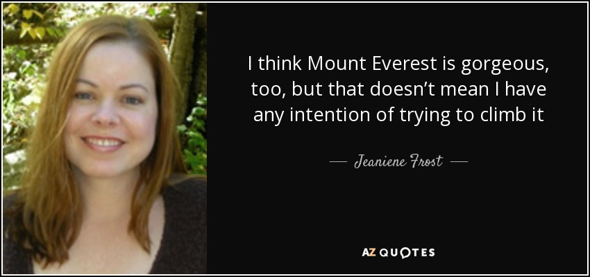 I think Mount Everest is gorgeous, too, but that doesn't mean I have any intention of trying to climb it - Jeaniene Frost