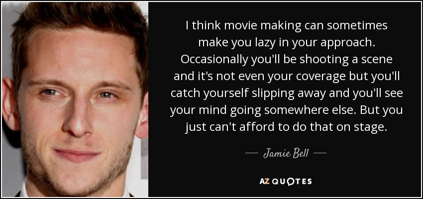 I think movie making can sometimes make you lazy in your approach. Occasionally you'll be shooting a scene and it's not even your coverage but you'll catch yourself slipping away and you'll see your mind going somewhere else. But you just can't afford to do that on stage. - Jamie Bell
