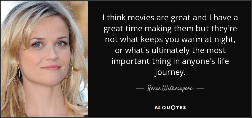 I think movies are great and I have a great time making them but they're not what keeps you warm at night, or what's ultimately the most important thing in anyone's life journey. - Reese Witherspoon