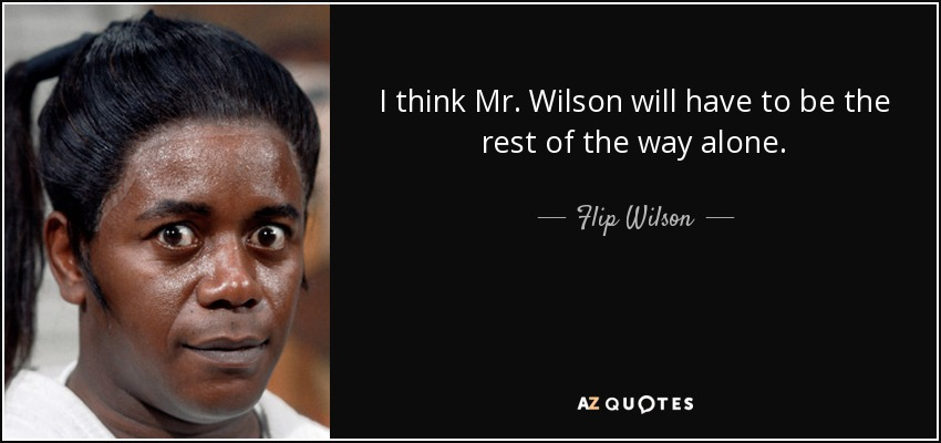 I think Mr. Wilson will have to be the rest of the way alone. - Flip Wilson