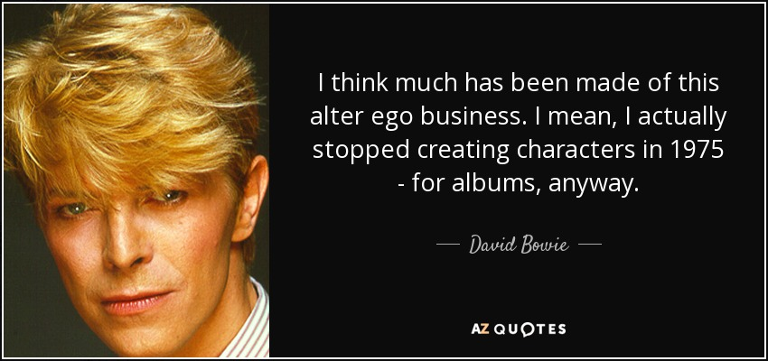 I think much has been made of this alter ego business. I mean, I actually stopped creating characters in 1975 - for albums, anyway. - David Bowie