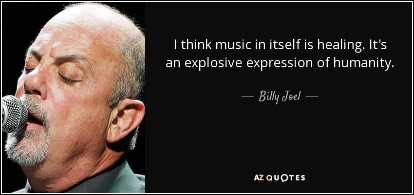 I think music in itself is healing. It's an explosive expression of humanity. - Billy Joel