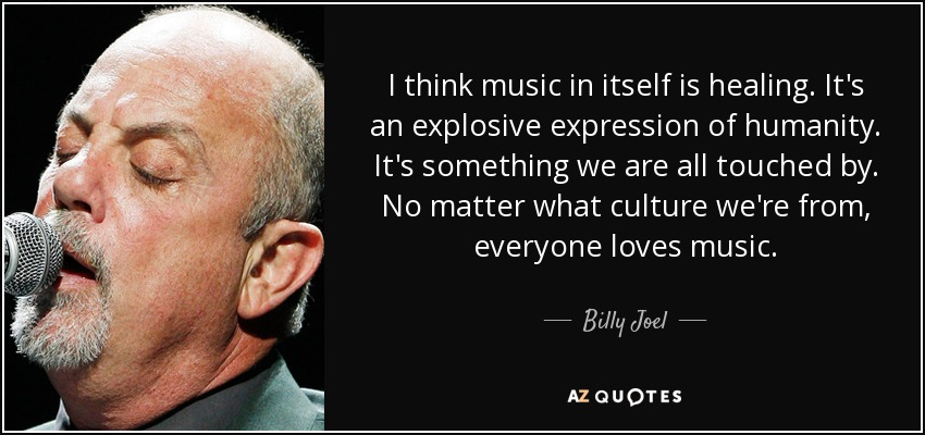 I think music in itself is healing. It's an explosive expression of humanity. It's something we are all touched by. No matter what culture we're from, everyone loves music. - Billy Joel