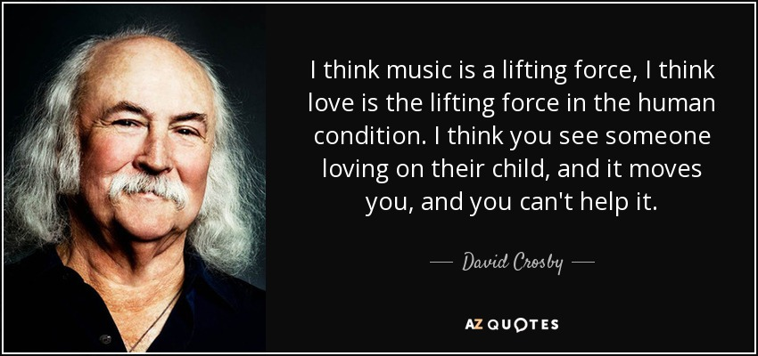 I think music is a lifting force, I think love is the lifting force in the human condition. I think you see someone loving on their child, and it moves you, and you can't help it. - David Crosby