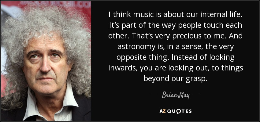 I think music is about our internal life. It's part of the way people touch each other. That's very precious to me. And astronomy is, in a sense, the very opposite thing. Instead of looking inwards, you are looking out, to things beyond our grasp. - Brian May