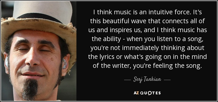 I think music is an intuitive force. It's this beautiful wave that connects all of us and inspires us, and I think music has the ability - when you listen to a song, you're not immediately thinking about the lyrics or what's going on in the mind of the writer, you're feeling the song. - Serj Tankian