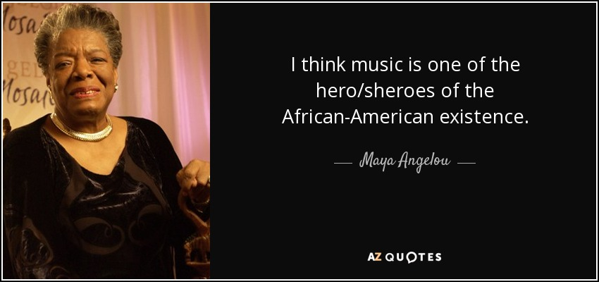 I think music is one of the hero/sheroes of the African-American existence. - Maya Angelou