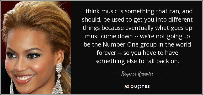 I think music is something that can, and should, be used to get you into different things because eventually what goes up must come down -- we're not going to be the Number One group in the world forever -- so you have to have something else to fall back on. - Beyonce Knowles