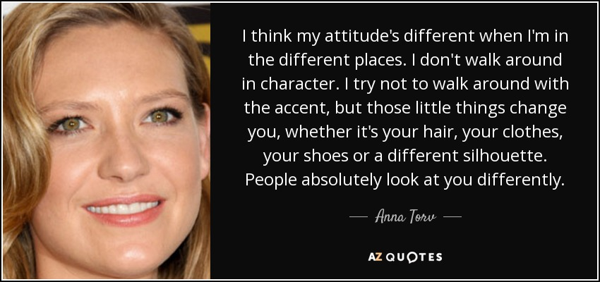 I think my attitude's different when I'm in the different places. I don't walk around in character. I try not to walk around with the accent, but those little things change you, whether it's your hair, your clothes, your shoes or a different silhouette. People absolutely look at you differently. - Anna Torv