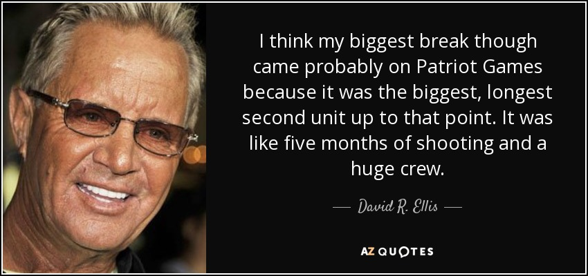 I think my biggest break though came probably on Patriot Games because it was the biggest, longest second unit up to that point. It was like five months of shooting and a huge crew. - David R. Ellis