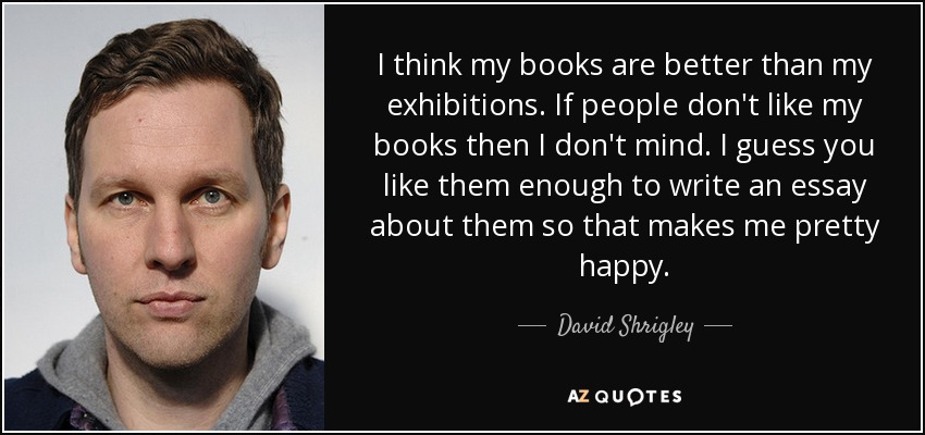 I think my books are better than my exhibitions. If people don't like my books then I don't mind. I guess you like them enough to write an essay about them so that makes me pretty happy. - David Shrigley