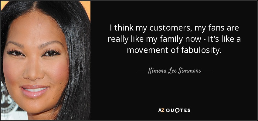I think my customers, my fans are really like my family now - it's like a movement of fabulosity. - Kimora Lee Simmons