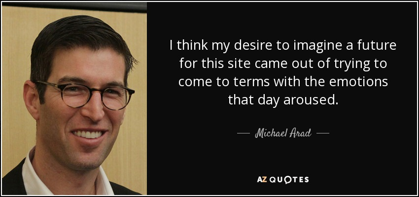 I think my desire to imagine a future for this site came out of trying to come to terms with the emotions that day aroused. - Michael Arad
