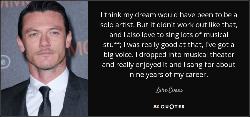 I think my dream would have been to be a solo artist. But it didn't work out like that, and I also love to sing lots of musical stuff; I was really good at that, I've got a big voice. I dropped into musical theater and really enjoyed it and I sang for about nine years of my career. - Luke Evans