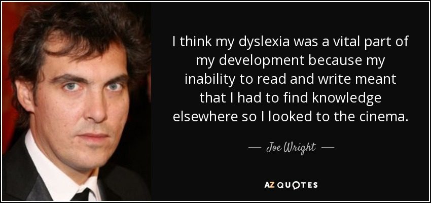 I think my dyslexia was a vital part of my development because my inability to read and write meant that I had to find knowledge elsewhere so I looked to the cinema. - Joe Wright