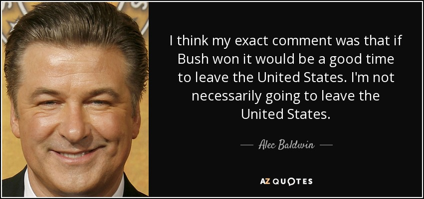 I think my exact comment was that if Bush won it would be a good time to leave the United States. I'm not necessarily going to leave the United States. - Alec Baldwin