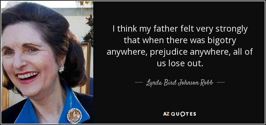 I think my father felt very strongly that when there was bigotry anywhere, prejudice anywhere, all of us lose out. - Lynda Bird Johnson Robb