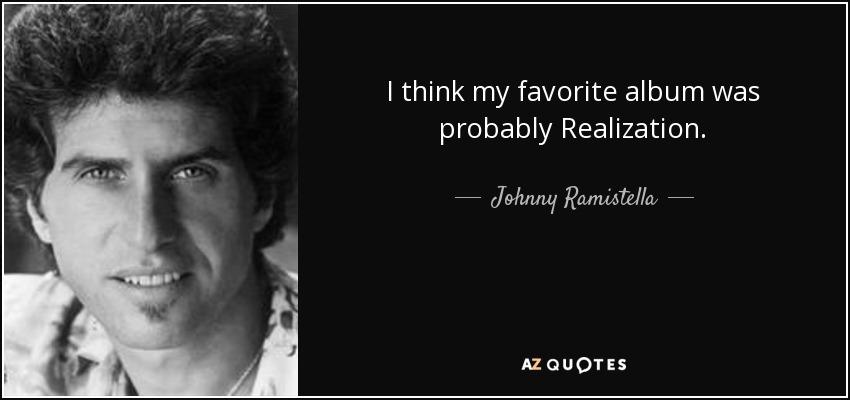 I think my favorite album was probably Realization. - Johnny Ramistella