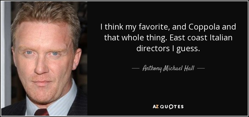 I think my favorite, and Coppola and that whole thing. East coast Italian directors I guess. - Anthony Michael Hall