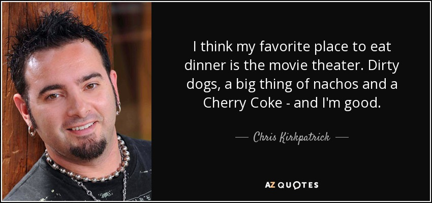 I think my favorite place to eat dinner is the movie theater. Dirty dogs, a big thing of nachos and a Cherry Coke - and I'm good. - Chris Kirkpatrick