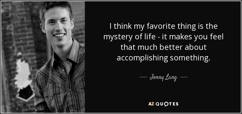 I think my favorite thing is the mystery of life - it makes you feel that much better about accomplishing something. - Jonny Lang