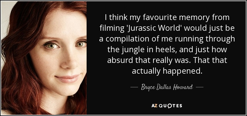I think my favourite memory from filming 'Jurassic World' would just be a compilation of me running through the jungle in heels, and just how absurd that really was. That that actually happened. - Bryce Dallas Howard
