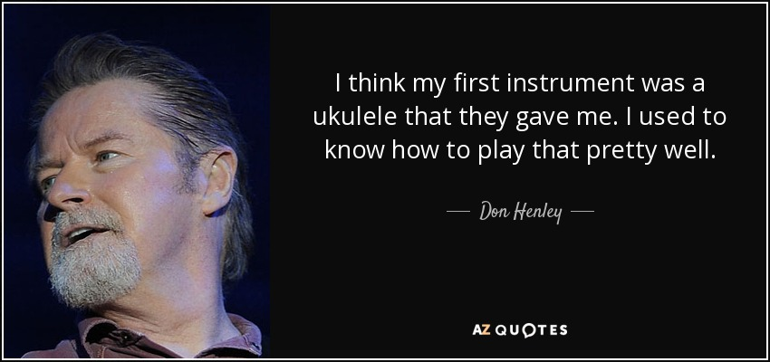 I think my first instrument was a ukulele that they gave me. I used to know how to play that pretty well. - Don Henley